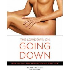 The Lowdown On Going Down : How to Give Her Mind-Blowing Oral Sex
