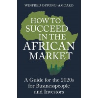 How to Succeed in the African Market : A Guide for Business people and Investors - infred Oppong-Amoako