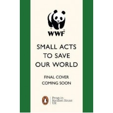 12 Small Acts to Save Our World : Simple, Everyday Ways You Can Make a Difference - World Wildlife Fund