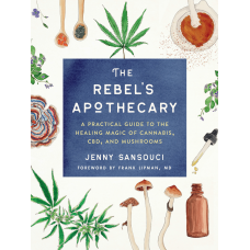 The Rebel's Apothecary A Practical Guide to the Healing Magic of Cannabis, CBD, and Mushrooms