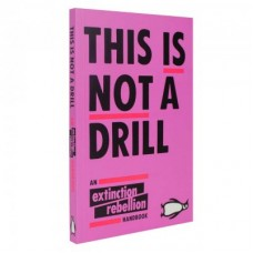 This Is Not A Drill : An Extinction Rebellion Handbook - Extinction Rebellion